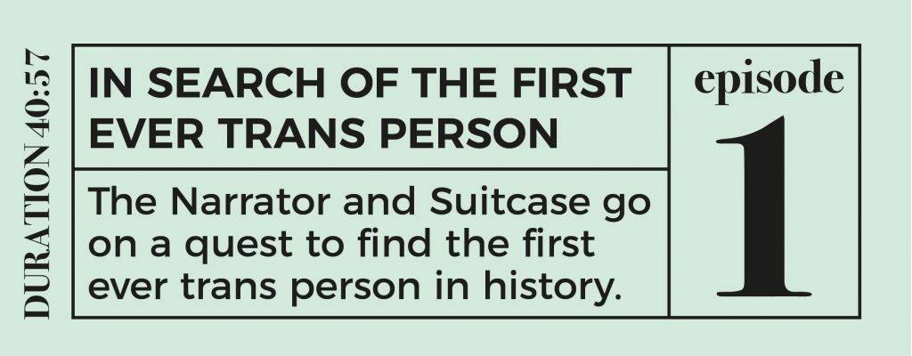Episode 1 button - reads: IN SEARCH OF THE FIRST EVER TRANS PERSON The Narrator and Suitcase go on a quest to find the first ever trans person in history. duration 40:57