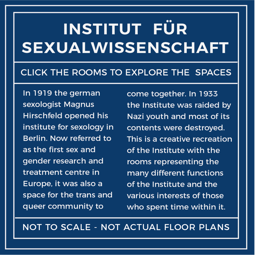 Label - In 1919, the German sexologist Magnus Hirschfeld opened his Institute of Sexology in Berlin. Now referred to as the first sex and gender research and treatment centre in Europe, it was also a space for the trans and queer community to come together. In 1933 the Institute was raided by Nazi youth and most of its contents was destroyed.  This is a creative recreation of the Institute with the rooms representing the many different functions of the Institute and the various interests of those who spent time within it.